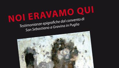 Immagine di Noi Eravamo qui. Testimonianze epigrafiche del convento di San Sebastiano a Gravina in Puglia