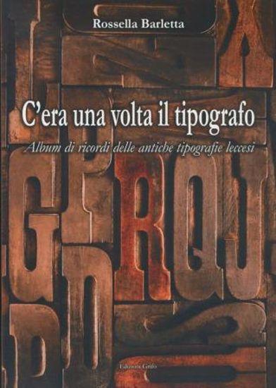 Immagine di C`ERA UNA VOLTA IL TIPOGRAFO - ALBUM DI RICORDI DELLE ANTICHE TIPOGRAFIE LECCESI